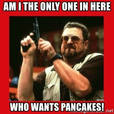 Angry Walter With Gun - Am I the only one in here Who wants pancakes!