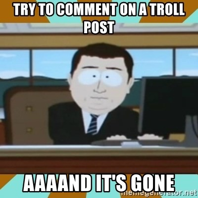 And it's gone - try to comment on a troll post aaaand it's gone