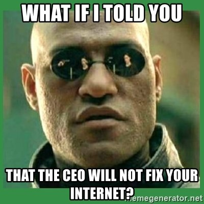 Matrix Morpheus - what if i told you that the ceo will not fix your internet?