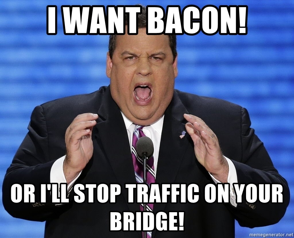 Hungry Chris Christie - I want bacon! Or I'll stop traffic on your bridge!