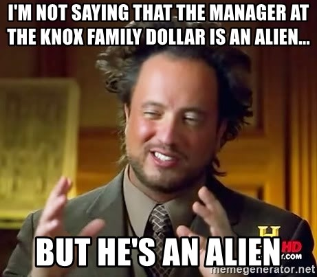 Ancient Aliens - I'M Not saying that the manager at the knox family dollar is an alien... But he's an Alien