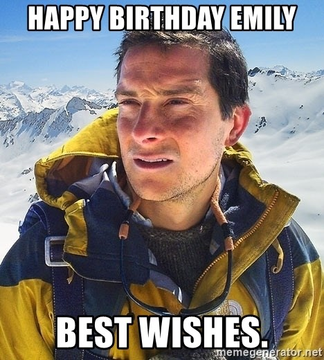 Bear Grylls Loneliness - Happy Birthday emily best wishes.
