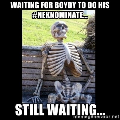 Still Waiting - Waiting for boydy to do his #neknominate... Still waiting...