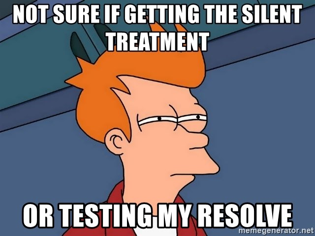 Futurama Fry - Not sure if getting the silent treatment Or testing my resolve