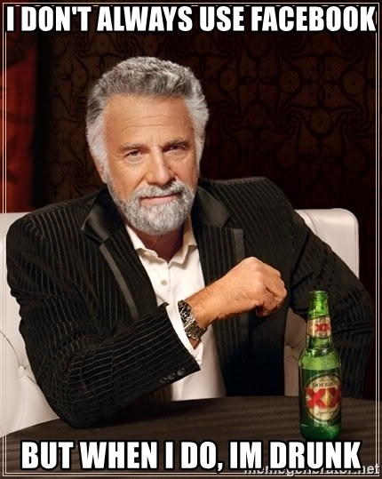 The Most Interesting Man In The World - I DON'T ALWAYS USE FACEBOOK BUT WHEN I DO, IM DRUNK
