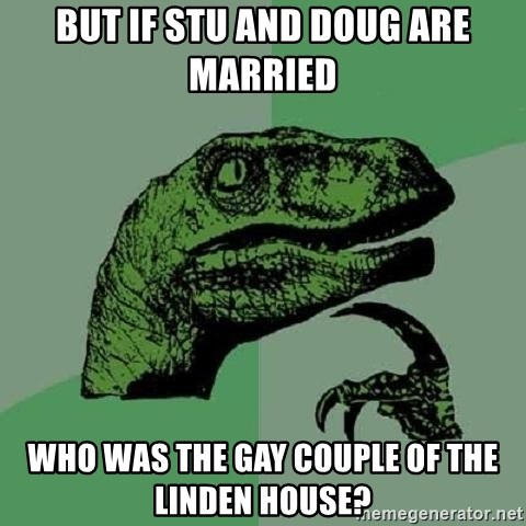 Philosoraptor - But if stu and Doug are married Who was the gay couple of the linden house?
