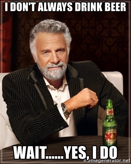 The Most Interesting Man In The World - i don't always drink beer wait......Yes, I do