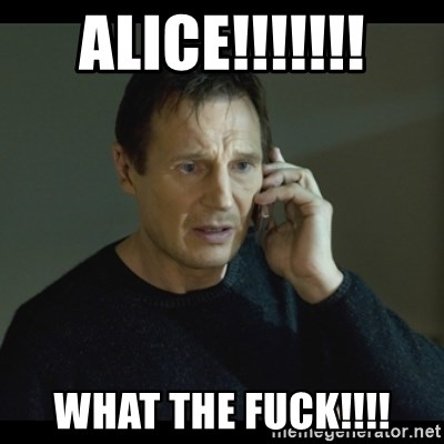 I will Find You Meme - ALICE!!!!!!! WHAT THE FUCK!!!!