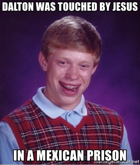 Bad Luck Brian - Dalton was touched by Jesus In a Mexican Prison