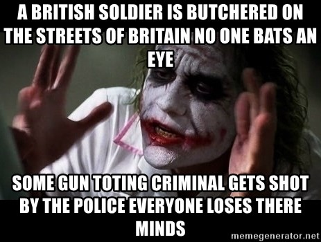 joker mind loss - a british soldier is butchered on the streets of britain no one bats an eye some gun toting criminal gets shot by the police everyone loses there minds