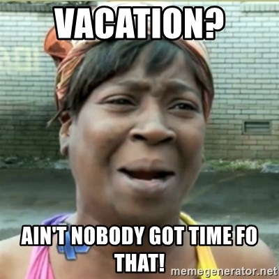 Ain't Nobody got time fo that - vacation?  AIN'T NOBODY GOT TIME FO THAT!