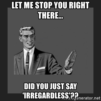 kill yourself guy blank - let me stop you right there... did you just say 'irregardless'??