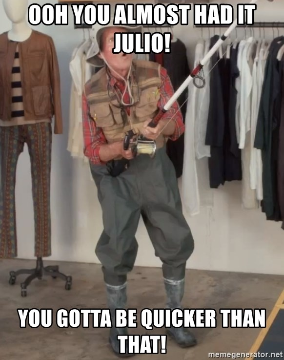 Caught you a dollar - ooh you almost had it Julio! You gotta be quicker than that!
