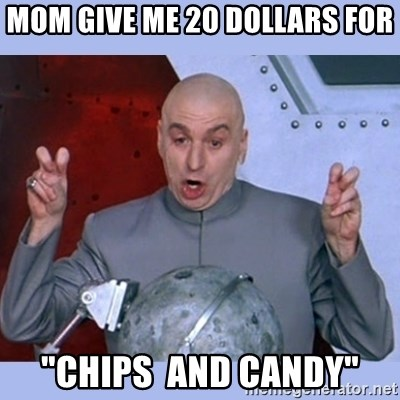 """Dr Evil meme - mom give me 20 dollars for """"chips  and candy"""""""