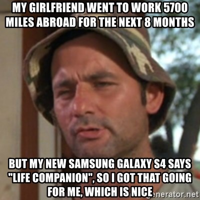 "Carl Spackler - My girlfriend went to work 5700 Miles abroad for the next 8 months but my new samsung galaxy s4 says ""Life companion"", so I got that going for me, which is nice"