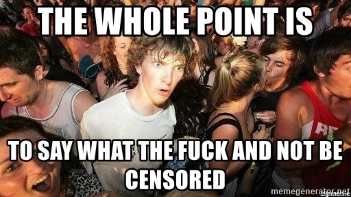 -Sudden Clarity Clarence - the whole point is to say what the fuck and not be censored
