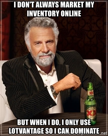 The Most Interesting Man In The World - I don't always market my inventory online But when I do, I only Use LotVantage so I can dominate
