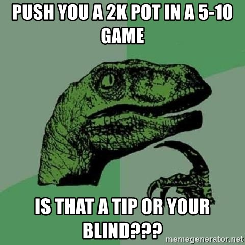 Philosoraptor - Push you a 2k pot in a 5-10 game Is that a tip or your blind???