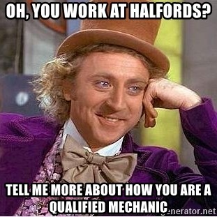 Willy Wonka - Oh, you work at Halfords?  Tell me more about how you are a qualified mechanic