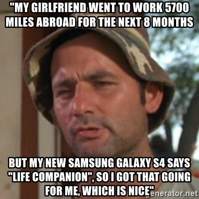 """Carl Spackler - """"My girlfriend went to work 5700 Miles abroad for the next 8 months but my new samsung galaxy s4 says """"Life companion"""", so I got that going for me, which is nice"""""""