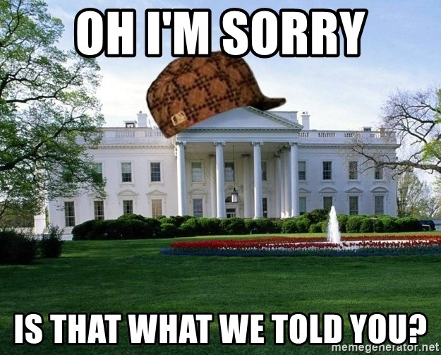 scumbag whitehouse - Oh i'm sorry is that what we told you?
