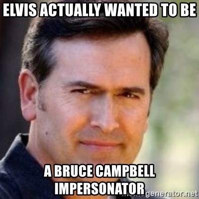 Bruce Campbell Facts - elvis actually wanted to be a bruce campbell impersonator