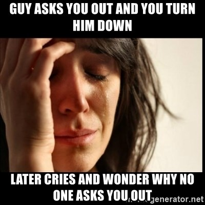 First World Problems - guY asks you out and you turn him down later cries and wonder why no one asks you out