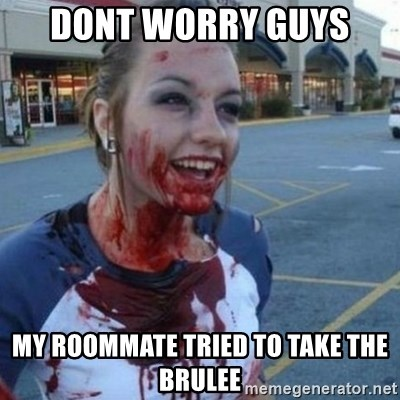 Scary Nympho - dont worry guys  my roommate tried to take the brulee