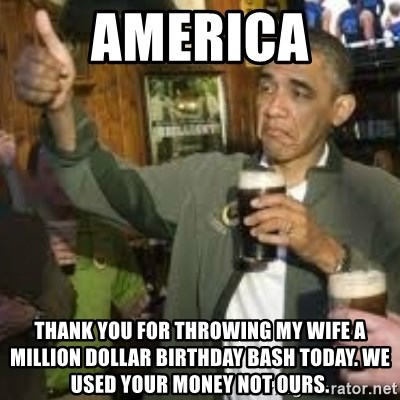 obama beer - america thank you for throwing my wife a million dollar birthday bash today. we used your money not ours.