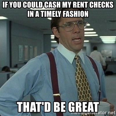 Yeah that'd be great... - if you could cash my rent checks in a timely fashion that'd be great