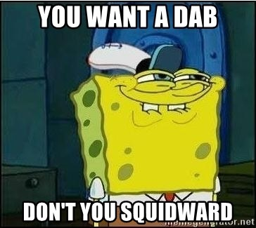 Spongebob Face - You want a dab Don't you squidward