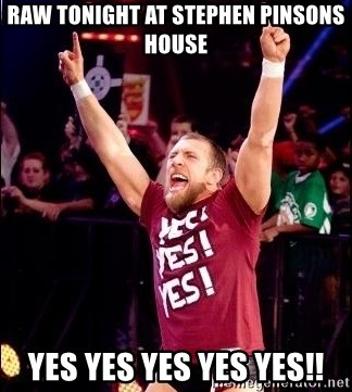 Daniel Bryan YES! - Raw tonight at Stephen pinsons house YES YES YES YES YES!!