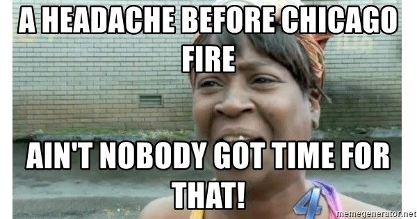 Xbox one aint nobody got time for that shit. - a headache before chicago fire ain't nobody got time for that!