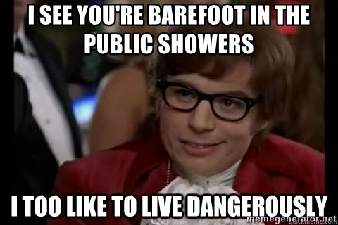 I too like to live dangerously - i see you're barefoot in the public showers