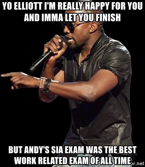 Kanye West - yo elliott I'm really happy for you and imma let you finish but andy's sia exam was the best work related exam of all time