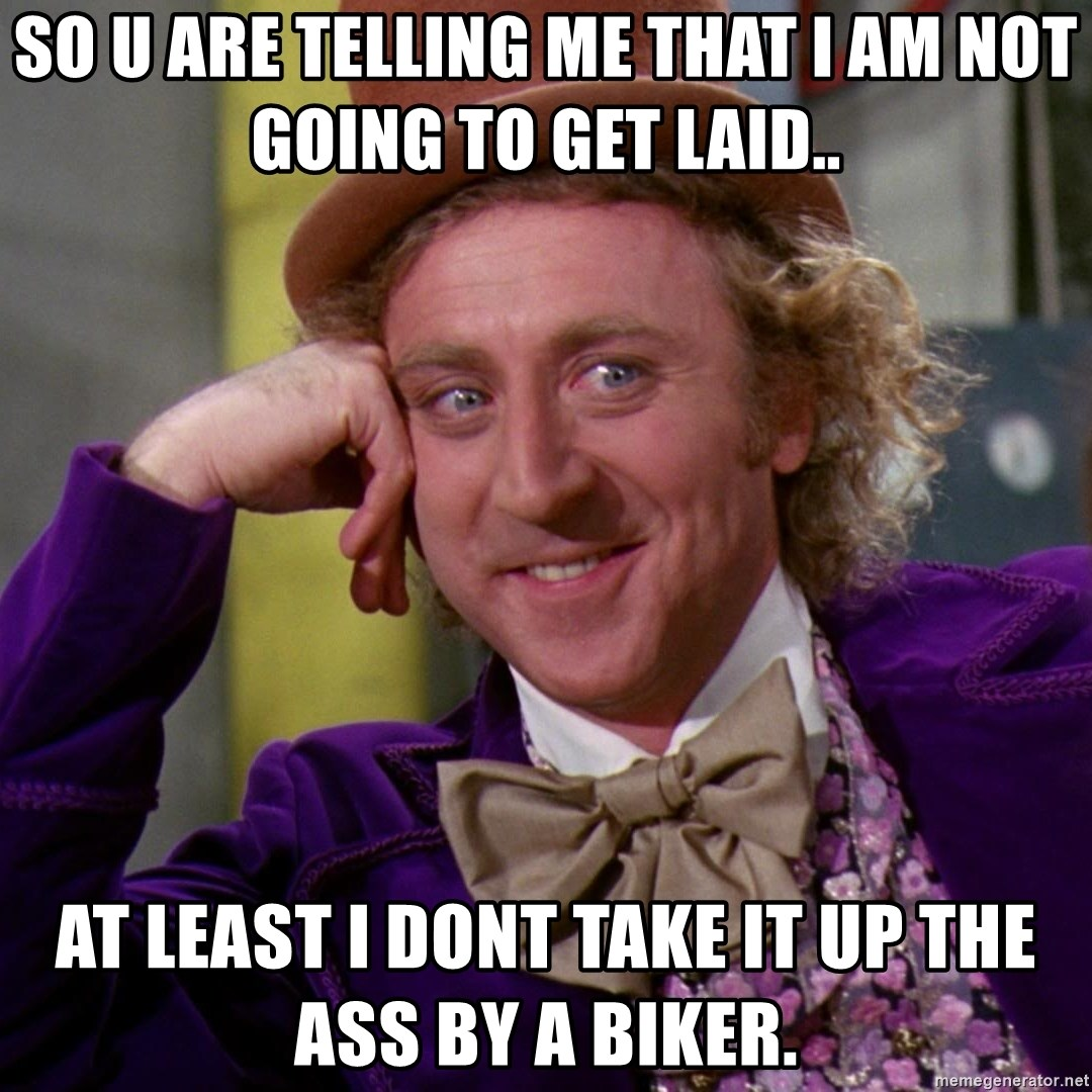Willy Wonka - so u are telling me that i am not going to get laid.. at least i dont take it up the ass by a biker.