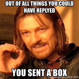 One Does Not Simply - out of all things you could have replyed you sent a box