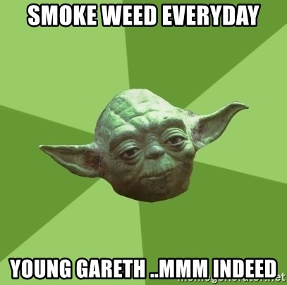 Advice Yoda Gives - Smoke weed everyday Young gareth ..Mmm indeed