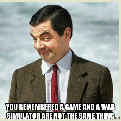 MR bean -  you remembered a game and a war simulator are not the same thing