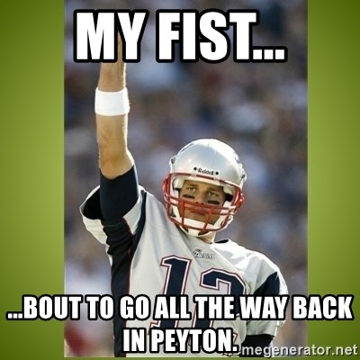 tom brady - My fist... ...bout to go all the way back in Peyton.