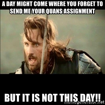 There will come a day but it is not this day - A Day might come where you forget to send me your quans assignment BUT IT IS NOT THIS DAY!!