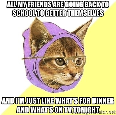 Hipster Kitty - All my friends are going back to school to better themselves and I'm just like What's for dinner and what's on TV tonight