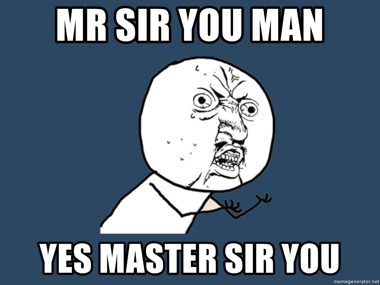 Y U No - Mr Sir You man Yes master sir you