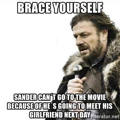 Prepare yourself - Brace yourself sander can´t go to the movie because of he´s going to meet his girlfriend next day