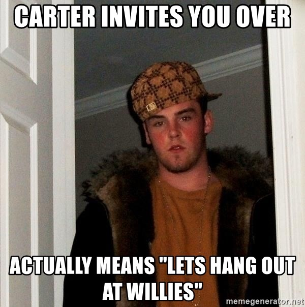 "Scumbag Steve - Carter invites you over Actually means ""lets hang out at willies"""