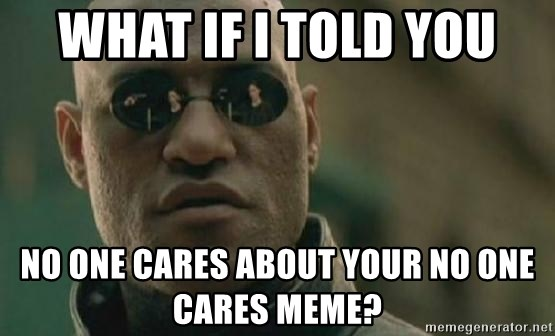 Scumbag Morpheus - what if i told you NO ONE CARES ABOUT YOUR NO ONE CARES MEME?
