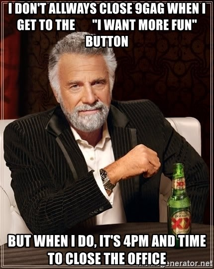 """The Most Interesting Man In The World - I DON'T ALLWAYS CLOSE 9GAG WHEN I GET TO THE       """"I WANT MORE FUN"""" BUTTON BUT WHEN I DO, IT'S 4PM AND TIME TO CLOSE THE OFFICE"""