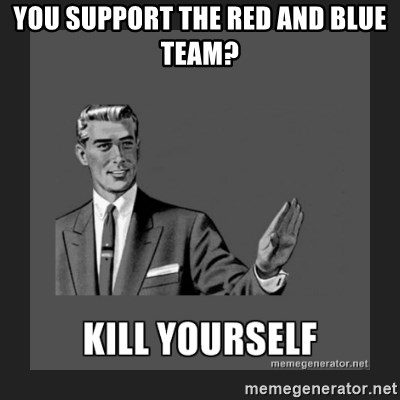 kill yourself guy - you support the Red and blue team?