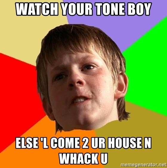 Angry School Boy - watch your tone boy else 'l come 2 ur house n whack u