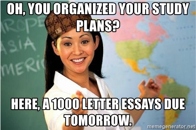Scumbag Teacher 2 - Oh, you organized your study plans?  Here, A 1000 Letter Essays due tomorrow.